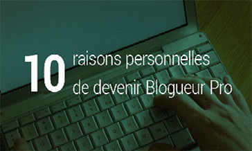 10 raisons personnelles de devenir Blogueur Pro